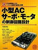 小型ACサーボ・モータの制御回路設計―PWM駆動によるベクトル制御の基礎と実際 (メカトロ・シリーズ)