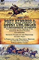 Pony Express & Overland Stage: Two Accounts of the Opening of the American Western Frontier-Seventy Years on the Frontier by Alexander Majors & A Thrilling and Truthful History of the Pony Express by William Lightfoot Visscher