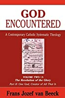 God Encountered: A Contemporary Catholic Systematic Theology : The Revelation of the Glory Part II : One God, Creator of All That Is