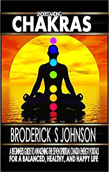 Understanding Chakras: A Beginner's Guide To Awakening The Seven Spiritual Chakra Energy Portals for a Balanced, Healthy, and Happy Life! (Meditation Mindfulness - Life Transformation Series Book 3) by [Johnson, Broderick S.]