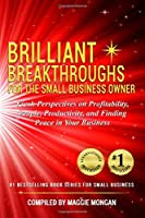 Brilliant Breakthroughs for the Small Business Owner: Fresh Perspectives on Profitability, People, Productivity, and Finding Peace in Your Business