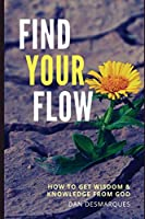 Find Your Flow: How to Get Wisdom and Knowledge from God
