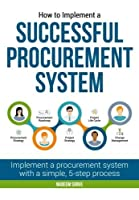 How to Implement a Successful Procurement System: Implement a Procurement System with a Simple, 5-Step Process