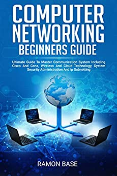Computer Networking Beginners Guide: Ultimate Guide To Master Communication System Including Cisco And Ccna, Wireless And Cloud Technology, System Security ... (Computer Networking Easy Book 1) by [Base, Ramon]
