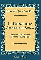 Le Journal de la Comtesse de Sanzay: Intérieur d'Un Château Normand Au Xvie Siècle (Classic Reprint)
