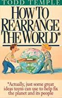How to Rearrange the World: Actually, Just Some Great Ideas Teens Can Use to Help Fix the Planet and Its People