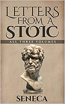 Letters From A Stoic: Epistulae Morales AD Lucilium (Illustrated. Newly revised text. Includes Image Gallery + Audio): All Three Volumes by [Seneca]