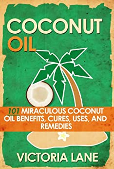 COCONUT OIL: 101 Miraculous Coconut Oil Benefits, Cures, Uses, and Remedies (Coconut Oil Secrets, Cures, and Recipes for Amazing Health and Vibrant Beauty) by [Lane, Victoria]