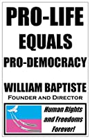 Pro-Life Equals Pro-Democracy: The Top 6 Facts Few Know of Human Rights History (with an Introduction to the Science and Logic) Which Prove Pro-Life = Pro-Democracy (and Pro-Choice = Pro-Totalitarianism)