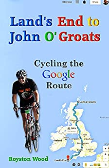Land's End to John O'Groats - Cycling the Google Route by [Wood, Royston]