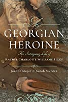 A Georgian Heroine: The Intriguing Life of Rachel Charlotte Williams Biggs
