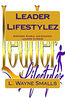Leader Lifestylez: Empower, Enable and Enhance Leaders to Grow by [Smalls, L. Wayne]