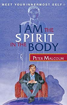 I AM the Spirit in the Body (Revelations of the Soul Book 1) by [Malcolm, Peter]