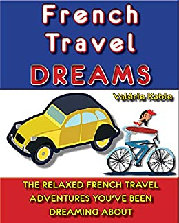 French Travel Dreams: The Relaxed French Travel Adventures You've Been Dreaming About (Valérie Kable's French Travel Guides Book 1) by [Kable, Valérie]