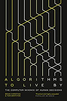 Algorithms to Live By: The Computer Science of Human Decisions by [Christian, Brian, Griffiths]