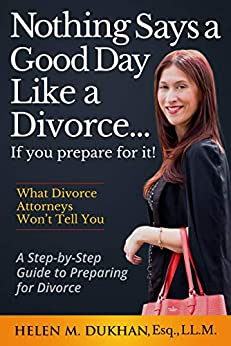 NOTHING SAYS A GOOD DAY LIKE A DIVORCE...IF YOU PREPARE FOR IT!: A Step-by-Step Guide to Preparing For Divorce, Divulges What Divorce Attorneys do Not Want You to Know, Saving Time, Money and Sanity by [Dukhan, Helen M.]