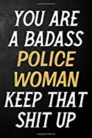 You Are A Badass Police Woman Keep That Shit Up: Police Woman Journal / Notebook / Appreciation Gift / Alternative To a Card For Police Women ( 6 x 9 -120 Blank Lined Pages )