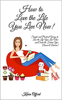 How to love the life you live now: Simple and Practical Ways to Love the Life You Live Now and Create the Future You Desire & Deserve! by [Offord, Karen]