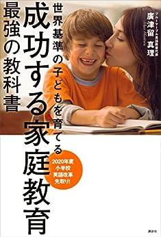 [廣津留真理]の成功する家庭教育 最強の教科書 世界基準の子どもを育てる