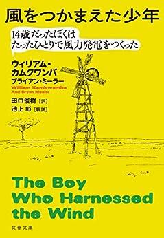 [ウィリアム・カムクワンバ, ブライアン・ミーラー]の風をつかまえた少年 14歳だったぼくはたったひとりで風力発電をつくった (文春文庫)