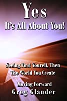 Yes, It's All About You!: Seeing First Yourself, Then the World You Create