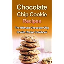 Chocolate Chip Cookie Recipes: The Ultimate Chocolate Chip Cookie Recipe Cookbook