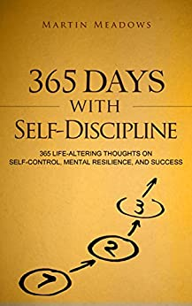 365 Days With Self-Discipline: 365 Life-Altering Thoughts on Self-Control, Mental Resilience, and Success (Simple Self-Discipline Book 5) by [Meadows, Martin]