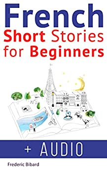 French: Short Stories for Beginners + French Audio: Improve your reading and listening skills in French. Learn French with Stories (French Short Stories Book 1) by [Bibard, Frederic, French]
