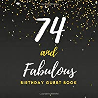 74 and Fabulous Birthday Guest Book: 74th Birthday Guest Book / Notebook - Seventy Fourth Memory and Keepsake Gift for Family, Friends, and Loved Ones to Write In - Gold Glitter