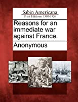 Reasons for an Immediate War Against France.