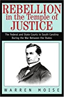 Rebellion in the Temple of Justice: The Federal and State Courts in South Carolina During the War Between the States