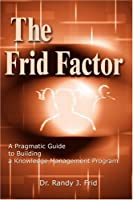 The Frid Factor: A Pragmatic Guide to Building a Knowledge Management Program