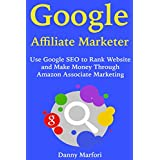 Google Affiliate Marketer: Use Google SEO to Rank Website and Make Money Through Amazon Associate Marketing (English Edition)