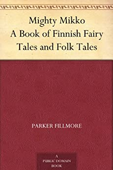 Mighty Mikko A Book of Finnish Fairy Tales and Folk Tales by [Fillmore, Parker]