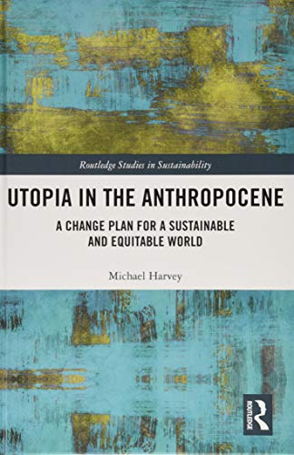 Download Utopia in the Anthropocene: A Change Plan for a Sustainable and Equitable World (Routledge Studies in Sustainability) 1138311111