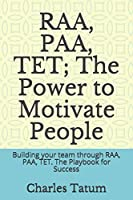 RAA, PAA, TET; The Power to Motivate People: Building your team through RAA, PAA, TET.  The Playbook for Success