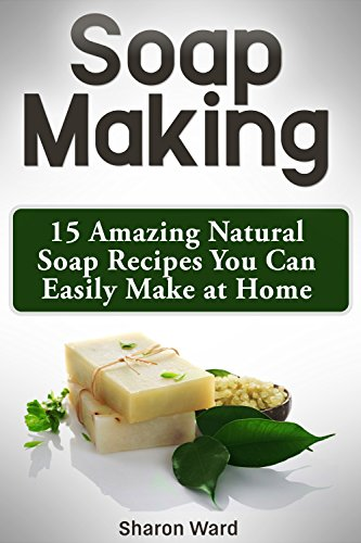 Soap Making: 15 Amazing Natural Soap Recipes You Can Easily Make at Home (English Edition)