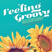 Feeling Groovy: A Busy Woman's Guide to Feeling Happy & Healthy by Creating Safe All Natura