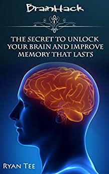 Improve Memory [BrainHack]: The Secret to Unlock Your Brain and Improve Memory That Lasts by [Tee, Ryan]
