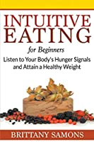 Intuitive Eating For Beginners: Listen to Your Body's Hunger Signals and Attain a Healthy Weight