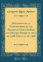 Discursos de la Certidumbre de Las Reliquias Descubiertas En Granada Desde El Ano de 1588 Hasta El de 1598 (Classic Reprint)