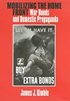 Mobilizing the Home Front: War Bonds And Domestic Propoganda (Presidential Rhetoric Series)