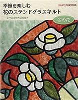 季節を楽しむ花のステンドグラスキルト 冬の花 (レッスンシリーズ)