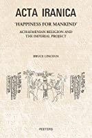 Happiness for Mankind: Achaemenian Religion and the Imperial Project (Acta Iranica)