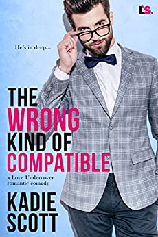 The Wrong Kind of Compatible (A Love Undercover Romantic Comedy Book 1) by [Scott, Kadie]
