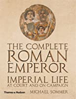 The Complete Roman Emperor: Imperial Life at Court and on Campaign (Complete Series)