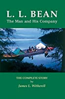 L. L. Bean - The Man and His Company: The Complete Story