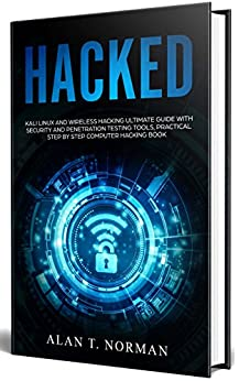 HACKED: Kali Linux and Wireless Hacking Ultimate Guide With Security and Penetration Testing Tools, Practical Step by Step Computer Hacking Book by [Norman, Alan T. ]