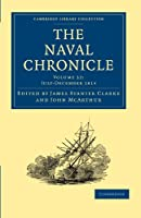 The Naval Chronicle: Containing a General and Biographical History of the Royal Navy of the United Kingdom with a Variety of Original Papers on Nautical Subjects (Cambridge Library Collection - Naval Chronicle)