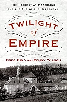 Twilight of Empire: The Tragedy at Mayerling and the End of the Habsburgs by [King, Greg, Wilson, Penny]
